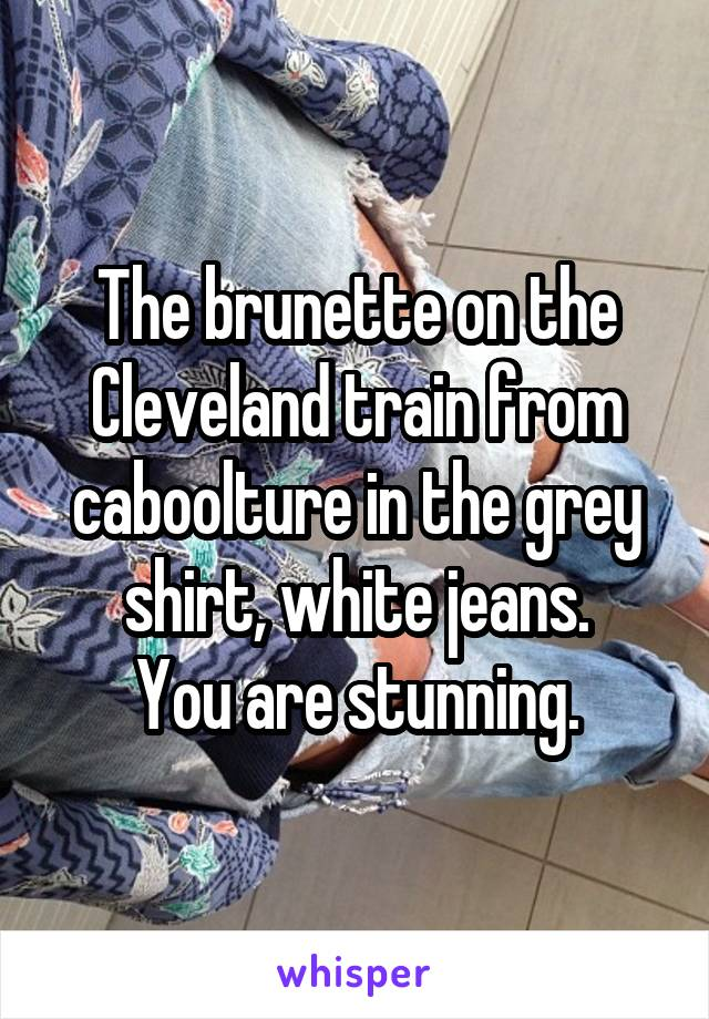 The brunette on the Cleveland train from caboolture in the grey shirt, white jeans. You are stunning.