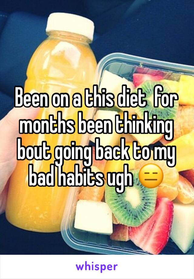 Been on a this diet  for months been thinking bout going back to my bad habits ugh 😑