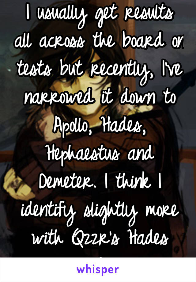I usually get results all across the board on tests but recently, I've narrowed it down to Apollo, Hades, Hephaestus and Demeter. I think I identify slightly more with Qzzr's Hades result information.
