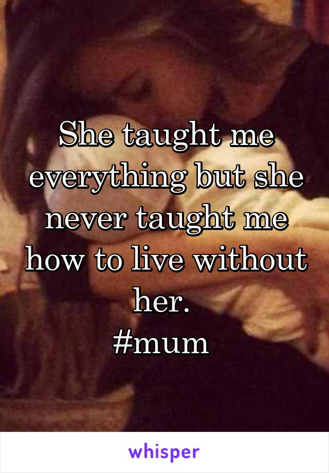 She taught me everything but she never taught me how to live without her.  #mum