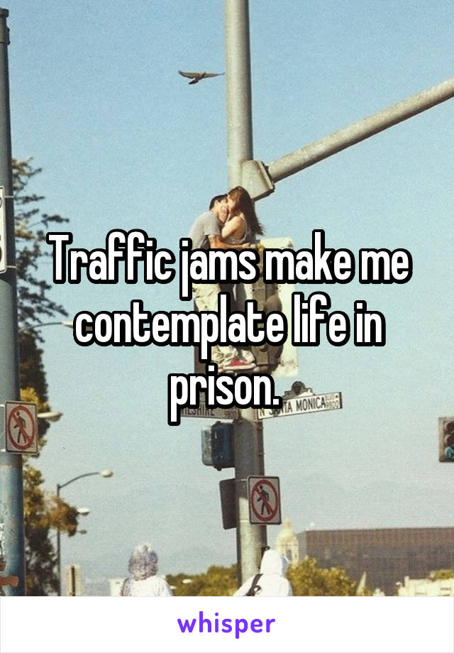 Traffic jams make me contemplate life in prison.
