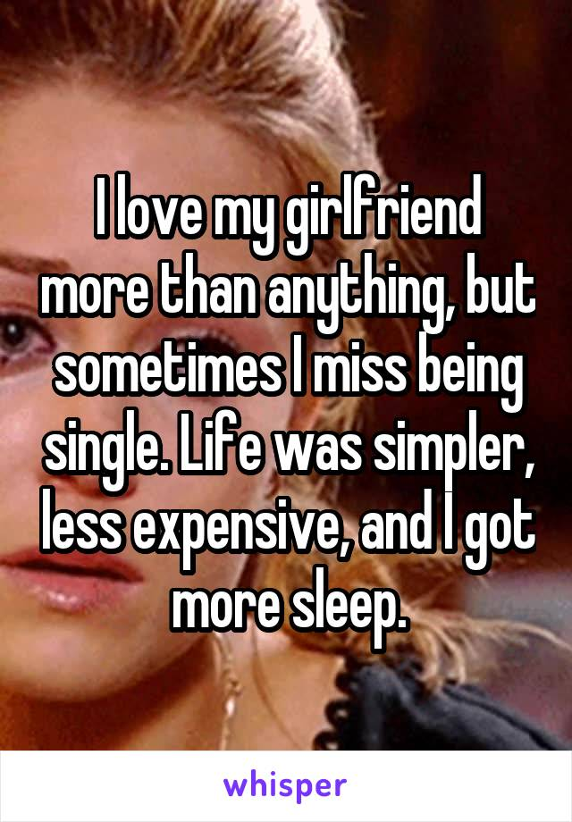 I love my girlfriend more than anything, but sometimes I miss being single. Life was simpler, less expensive, and I got more sleep.