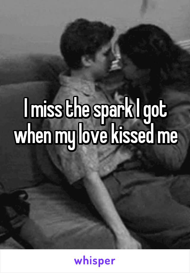 I miss the spark I got when my love kissed me