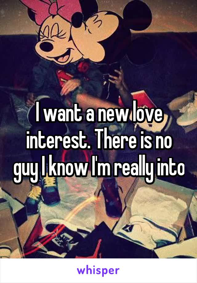 I want a new love interest. There is no guy I know I'm really into