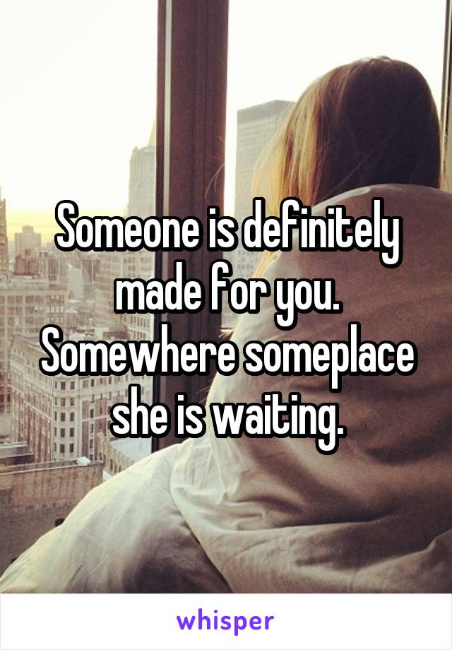 Someone is definitely made for you. Somewhere someplace she is waiting.