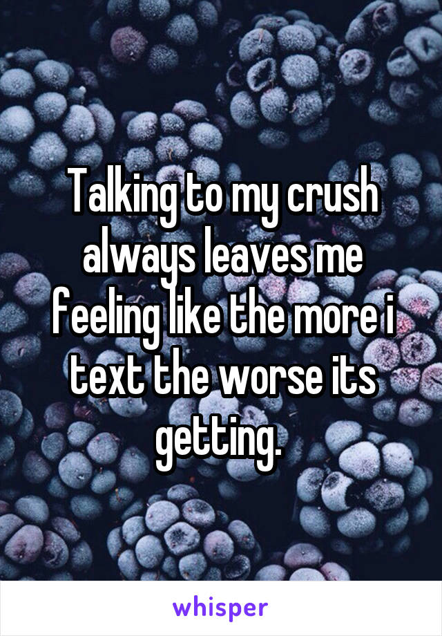 Talking to my crush always leaves me feeling like the more i text the worse its getting.