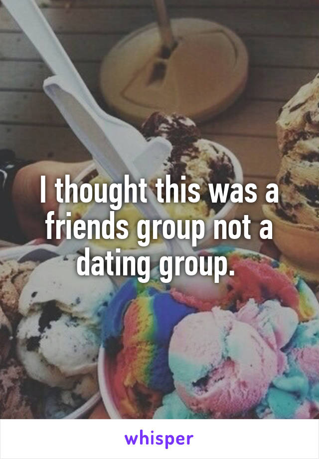 I thought this was a friends group not a dating group.