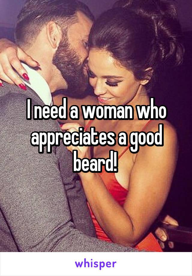 I need a woman who appreciates a good beard!