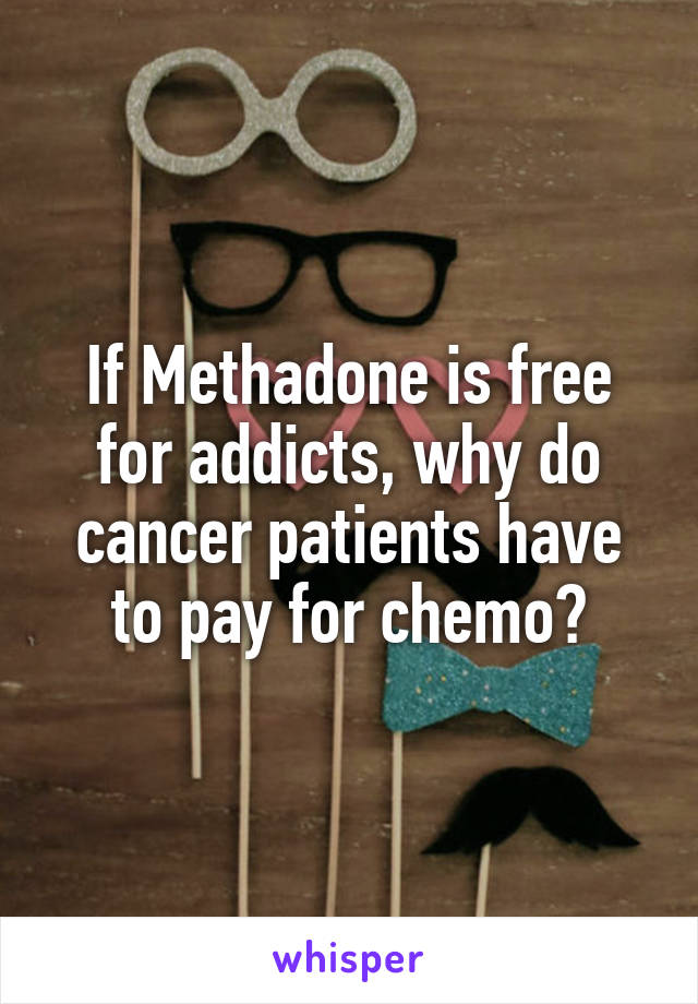 If Methadone is free for addicts, why do cancer patients have to pay for chemo?