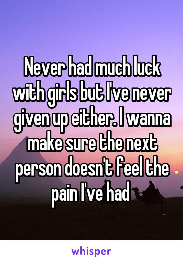 Never had much luck with girls but I've never given up either. I wanna make sure the next person doesn't feel the pain I've had
