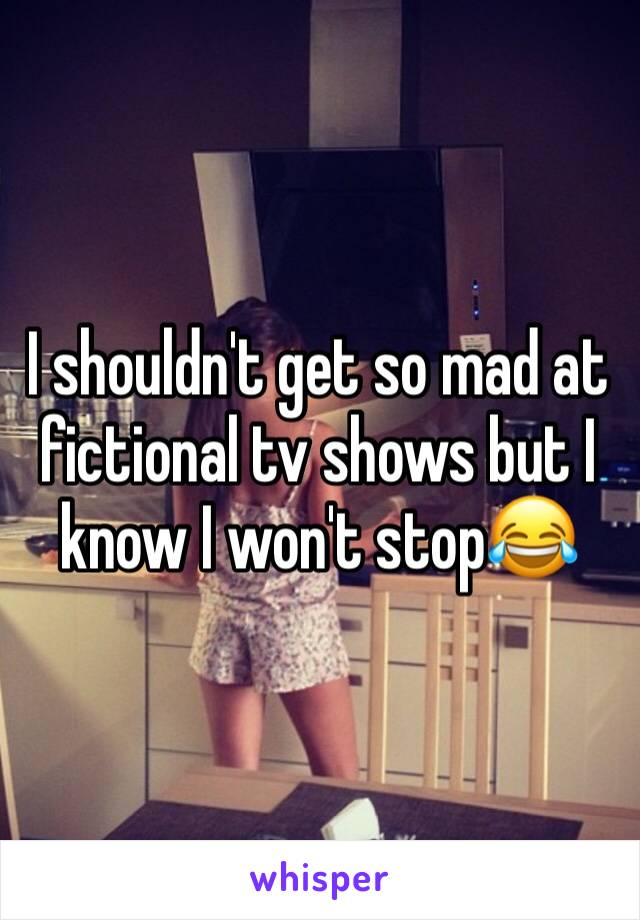 I shouldn't get so mad at fictional tv shows but I know I won't stop😂
