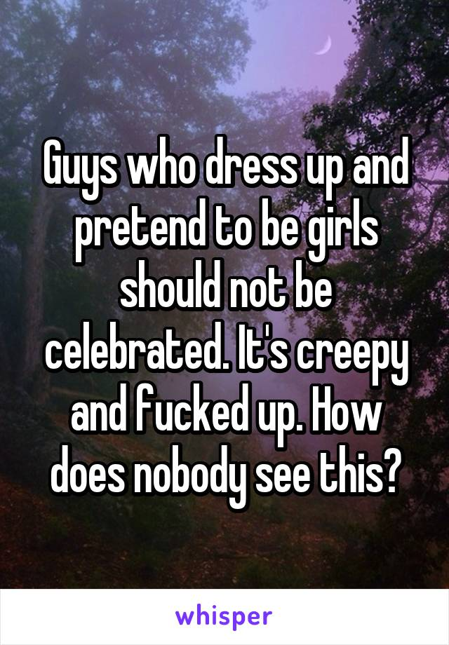 Guys who dress up and pretend to be girls should not be celebrated. It's creepy and fucked up. How does nobody see this?