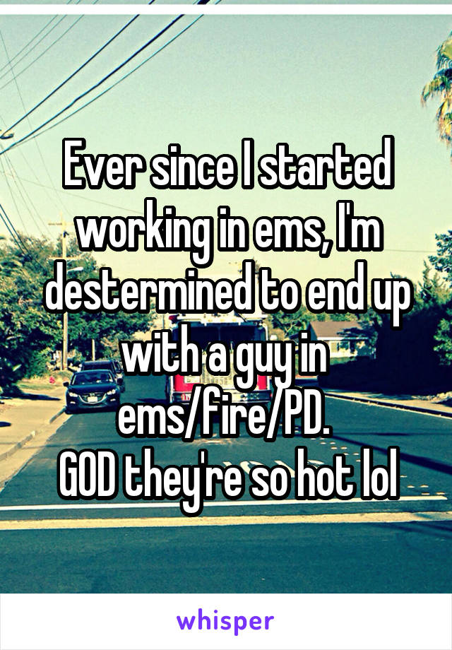 Ever since I started working in ems, I'm destermined to end up with a guy in  ems/fire/PD.  GOD they're so hot lol