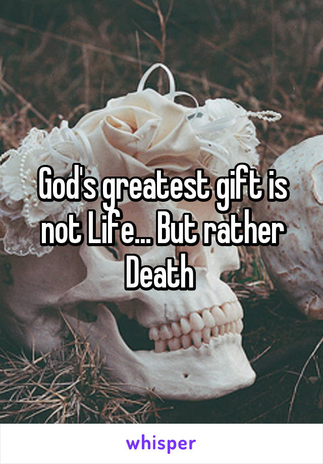 God's greatest gift is not Life... But rather Death