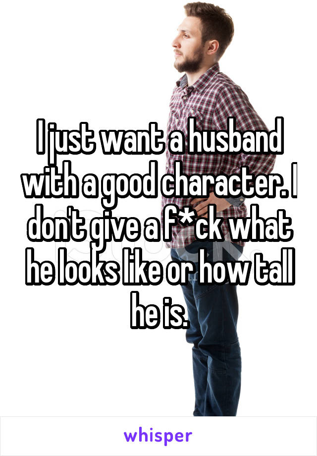 I just want a husband with a good character. I don't give a f*ck what he looks like or how tall he is.