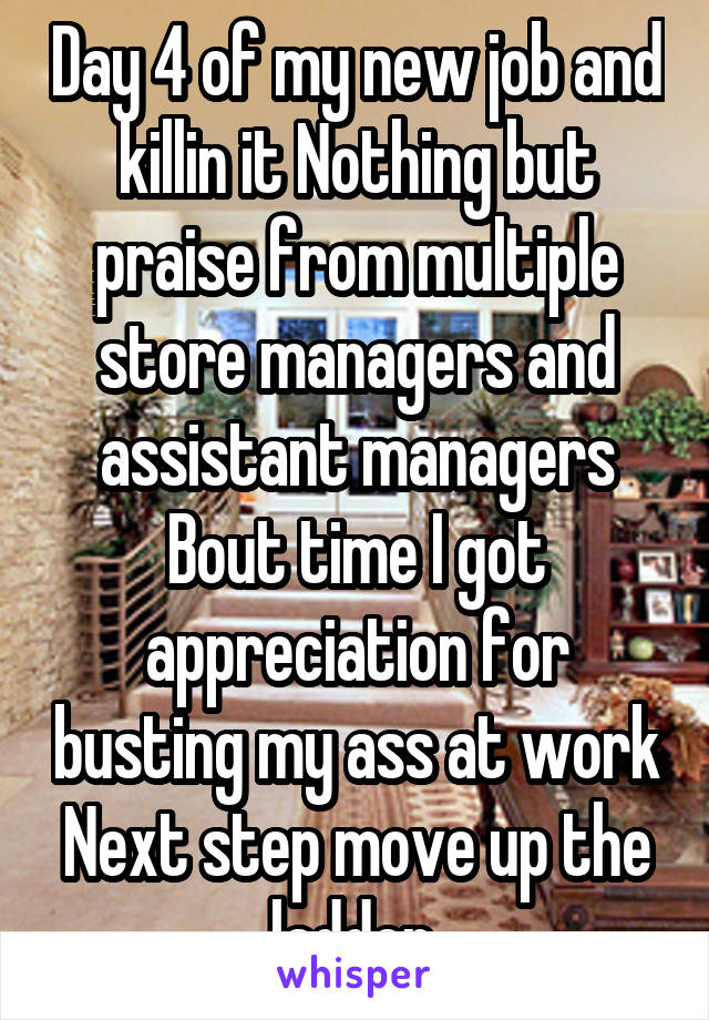 Day 4 of my new job and killin it Nothing but praise from multiple store managers and assistant managers Bout time I got appreciation for busting my ass at work Next step move up the ladder