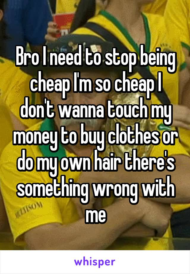 Bro I need to stop being cheap I'm so cheap I don't wanna touch my money to buy clothes or do my own hair there's something wrong with me