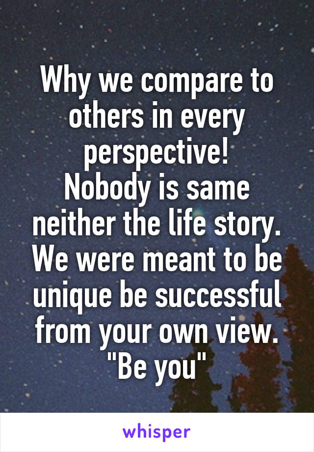 """Why we compare to others in every perspective! Nobody is same neither the life story. We were meant to be unique be successful from your own view. """"Be you"""""""