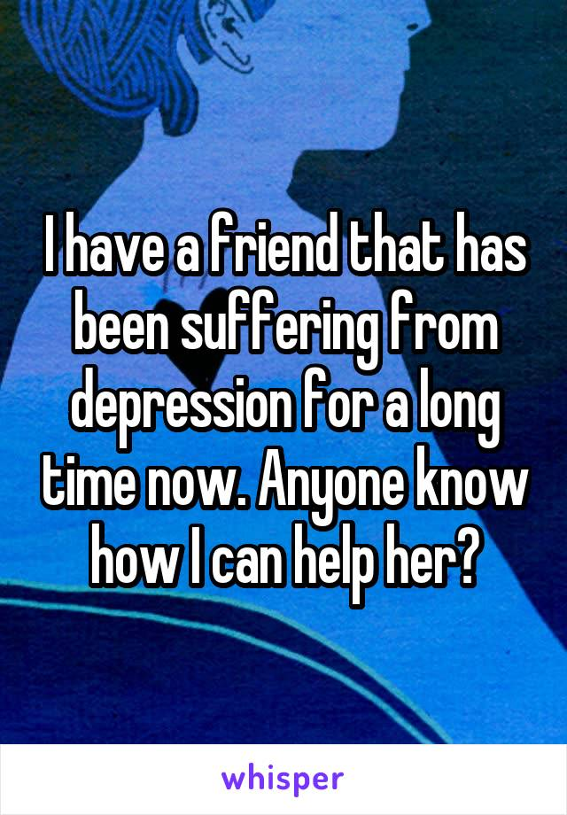 I have a friend that has been suffering from depression for a long time now. Anyone know how I can help her?