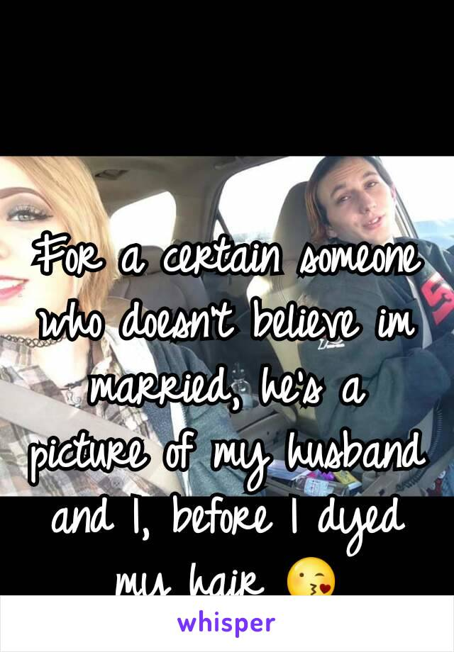For a certain someone who doesn't believe im married, he's a picture of my husband and I, before I dyed my hair 😘