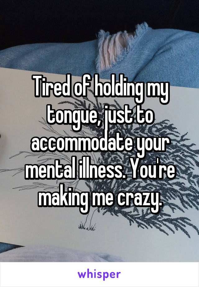 Tired of holding my tongue, just to accommodate your mental illness. You're making me crazy.