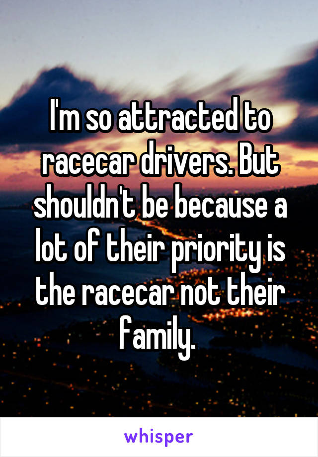 I'm so attracted to racecar drivers. But shouldn't be because a lot of their priority is the racecar not their family.