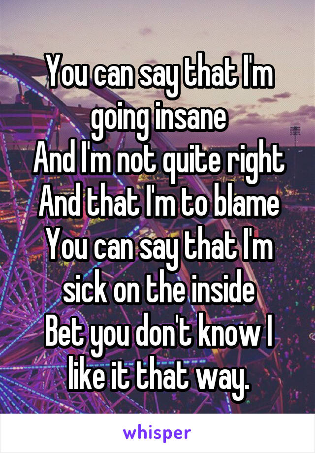 You can say that I'm going insane And I'm not quite right And that I'm to blame You can say that I'm sick on the inside Bet you don't know I like it that way.