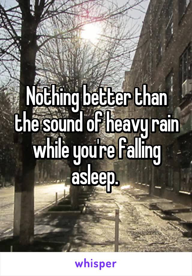 Nothing better than the sound of heavy rain while you're falling asleep.