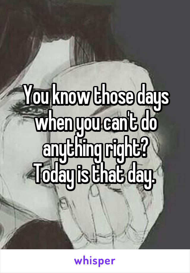 You know those days when you can't do anything right? Today is that day.