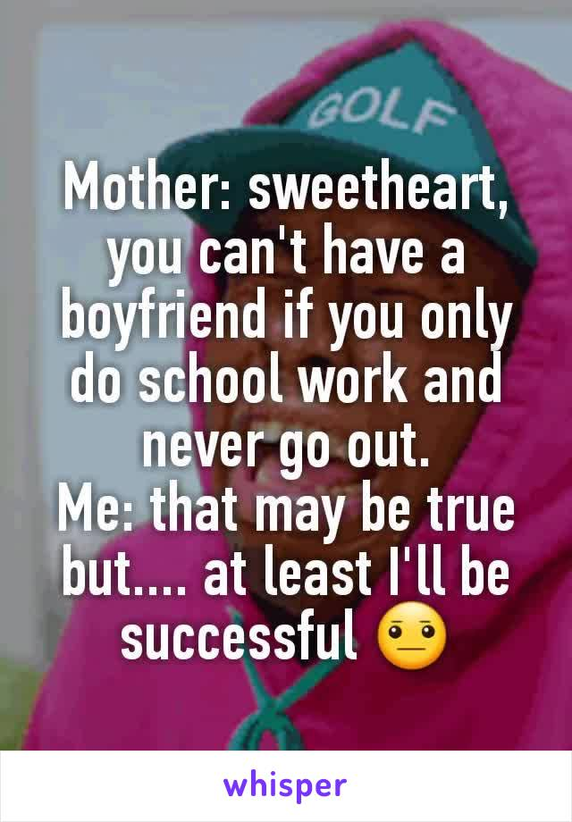 Mother: sweetheart, you can't have a boyfriend if you only do school work and never go out. Me: that may be true but.... at least I'll be successful 😐