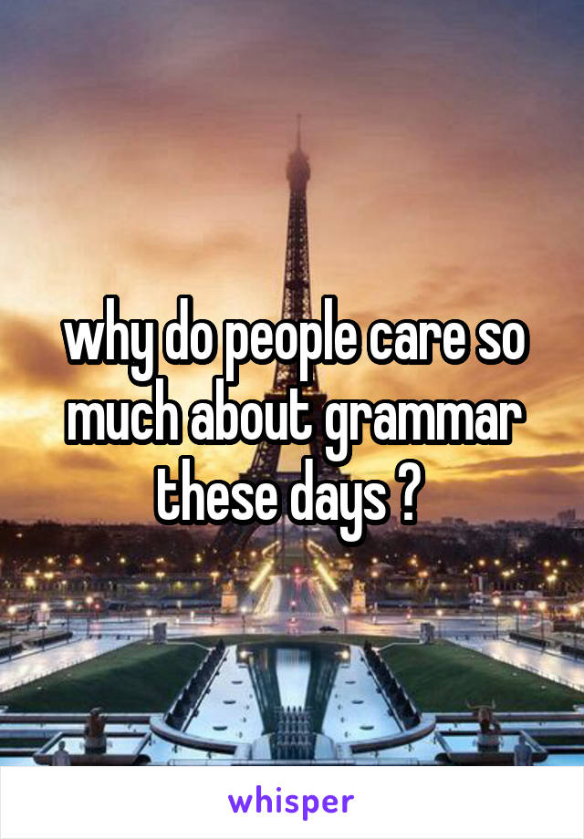 why do people care so much about grammar these days ?