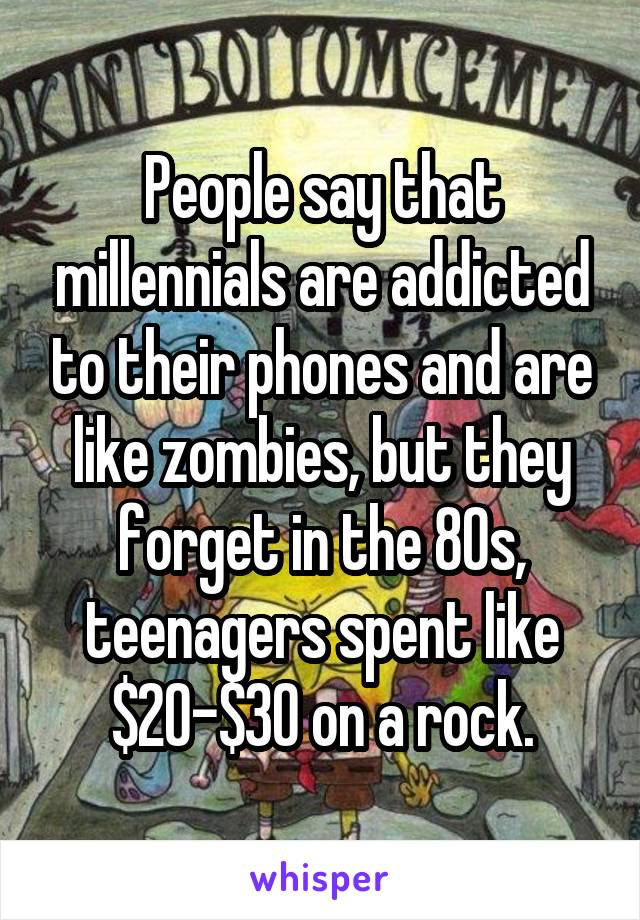 People say that millennials are addicted to their phones and are like zombies, but they forget in the 80s, teenagers spent like $20-$30 on a rock.