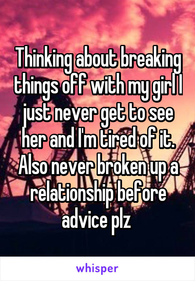 Thinking about breaking things off with my girl I just never get to see her and I'm tired of it. Also never broken up a relationship before advice plz