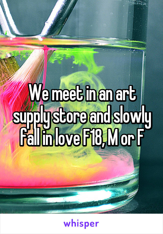 We meet in an art supply store and slowly fall in love F18, M or F