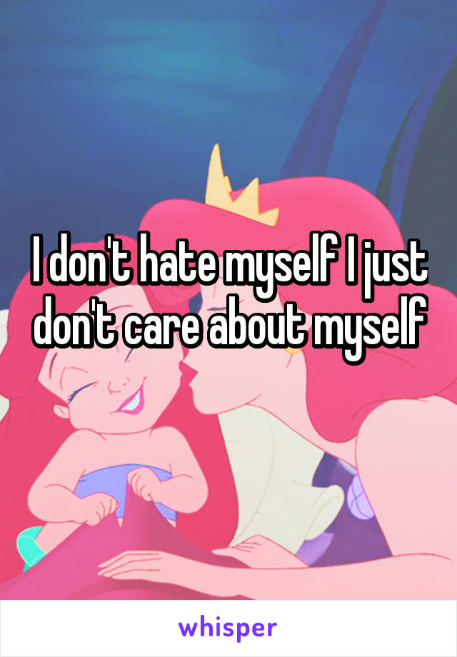 I don't hate myself I just don't care about myself