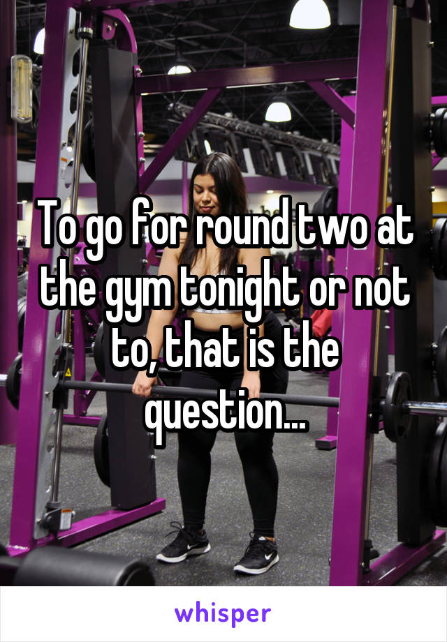 To go for round two at the gym tonight or not to, that is the question...