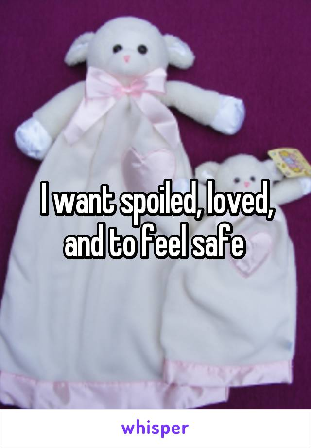 I want spoiled, loved, and to feel safe