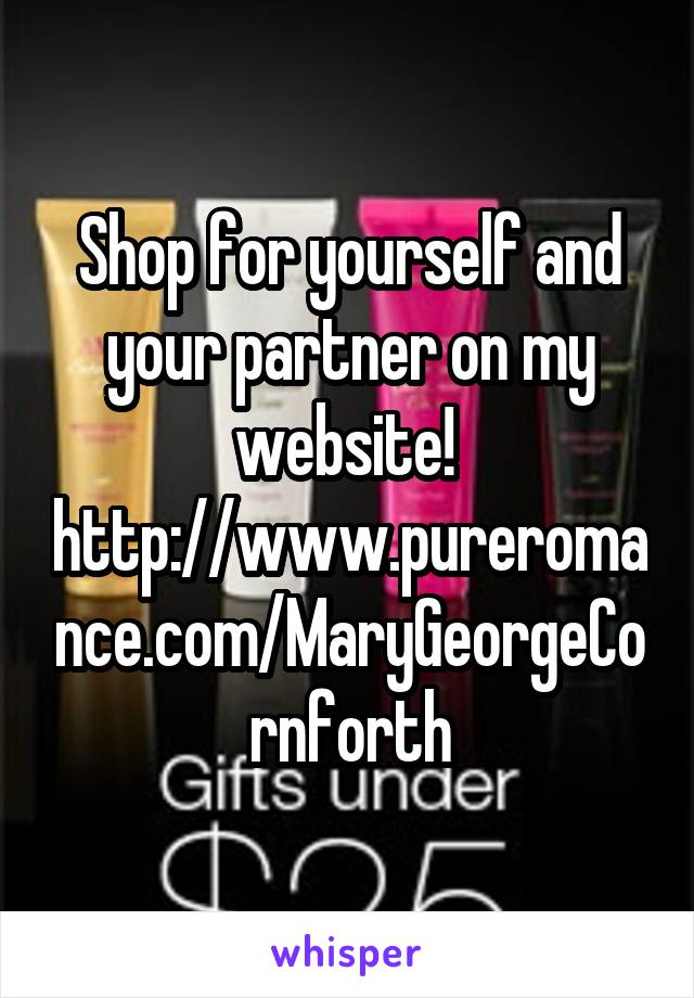Shop for yourself and your partner on my website!  http://www.pureromance.com/MaryGeorgeCornforth