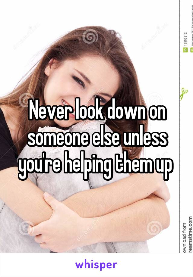 Never look down on someone else unless you're helping them up
