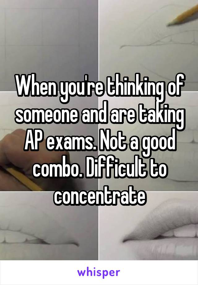 When you're thinking of someone and are taking AP exams. Not a good combo. Difficult to concentrate