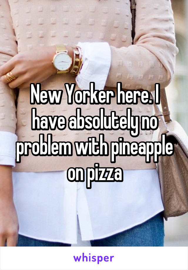 New Yorker here. I have absolutely no problem with pineapple on pizza