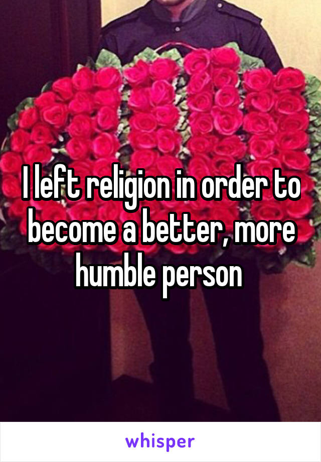 I left religion in order to become a better, more humble person