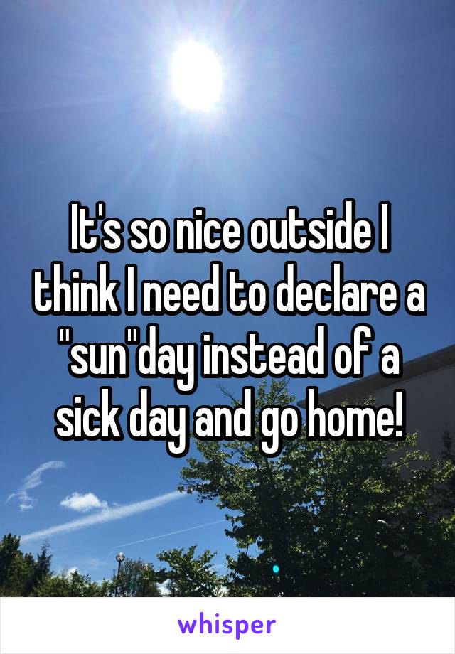 """It's so nice outside I think I need to declare a """"sun""""day instead of a sick day and go home!"""