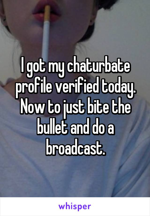 I got my chaturbate profile verified today. Now to just bite the bullet and do a broadcast.