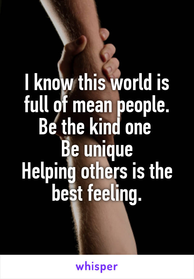 I know this world is full of mean people. Be the kind one  Be unique Helping others is the best feeling.