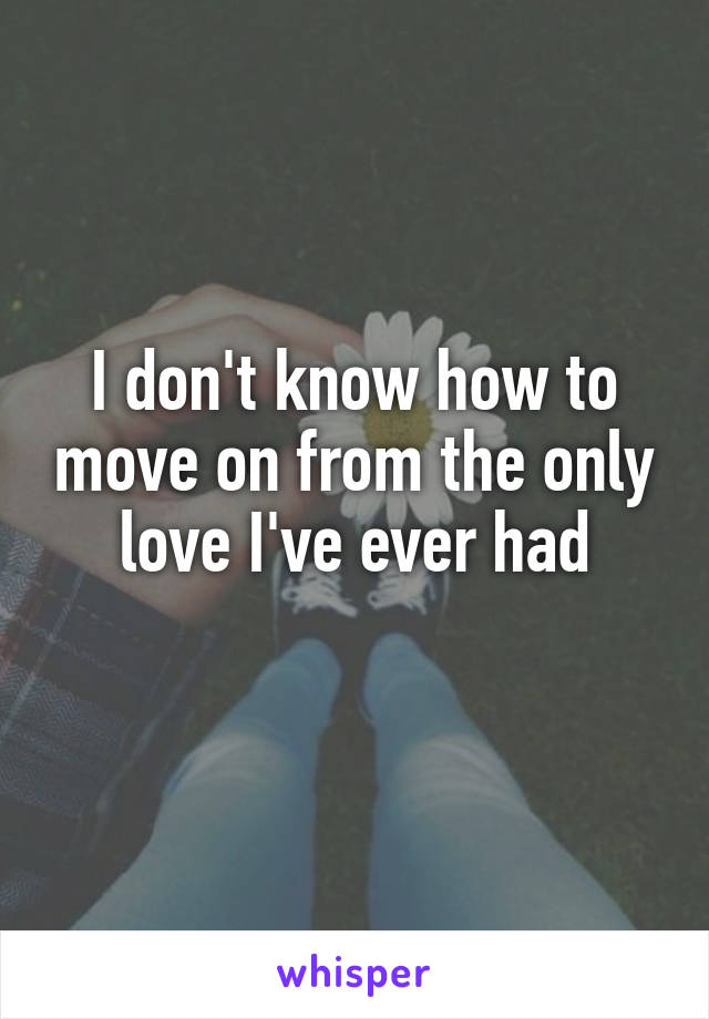 I don't know how to move on from the only love I've ever had