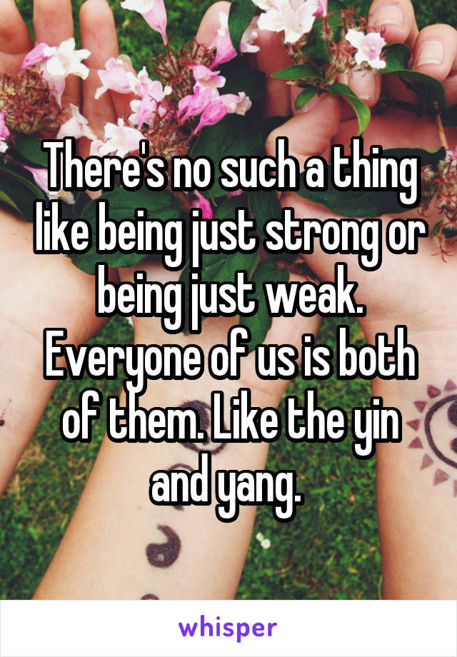 There's no such a thing like being just strong or being just weak. Everyone of us is both of them. Like the yin and yang.