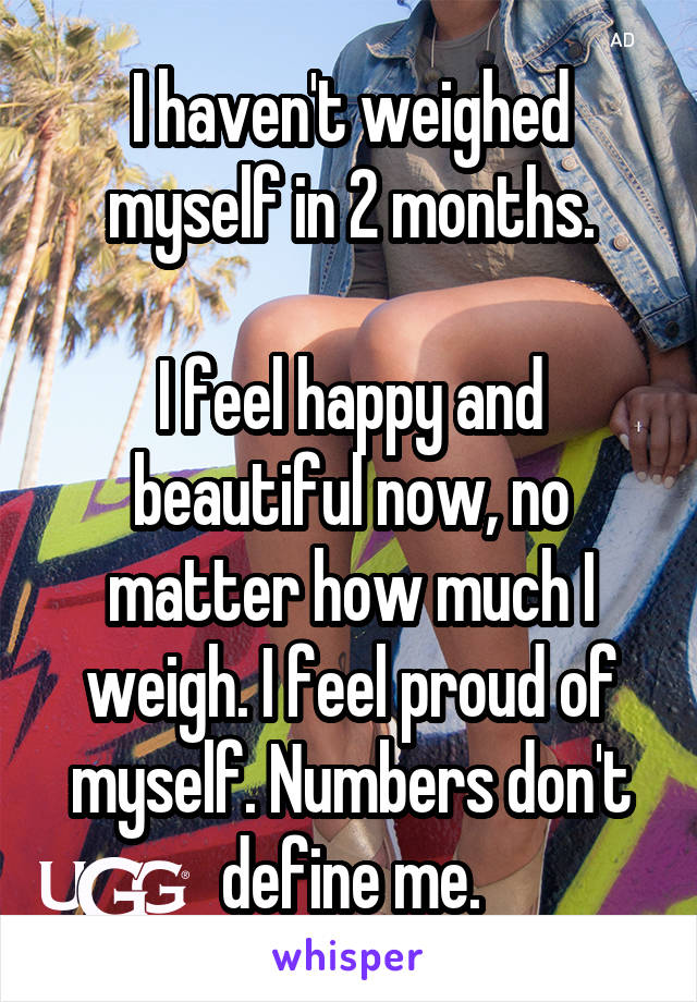 I haven't weighed myself in 2 months.  I feel happy and beautiful now, no matter how much I weigh. I feel proud of myself. Numbers don't define me.