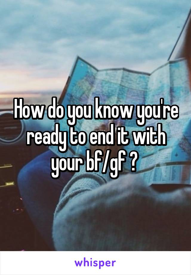 How do you know you're ready to end it with your bf/gf ?