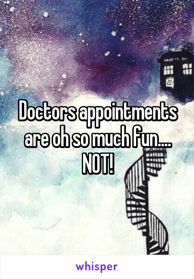 Doctors appointments are oh so much fun.... NOT!